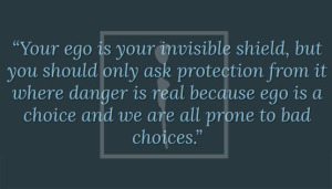"ALiF Quotes: ""Your ego is your invisible shield, but you should only ask protection from it where danger is real because ego is a choice and we are all prone to bad choices."""